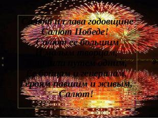 Салют и слава годовщине Салют Победе! Салют ее большим И малым творцам, Что ш