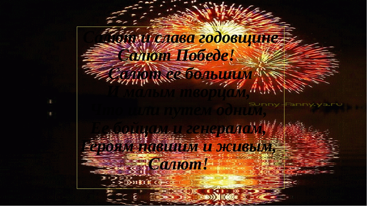 Салют и слава годовщине Салют Победе! Салют ее большим И малым творцам, Что ш...