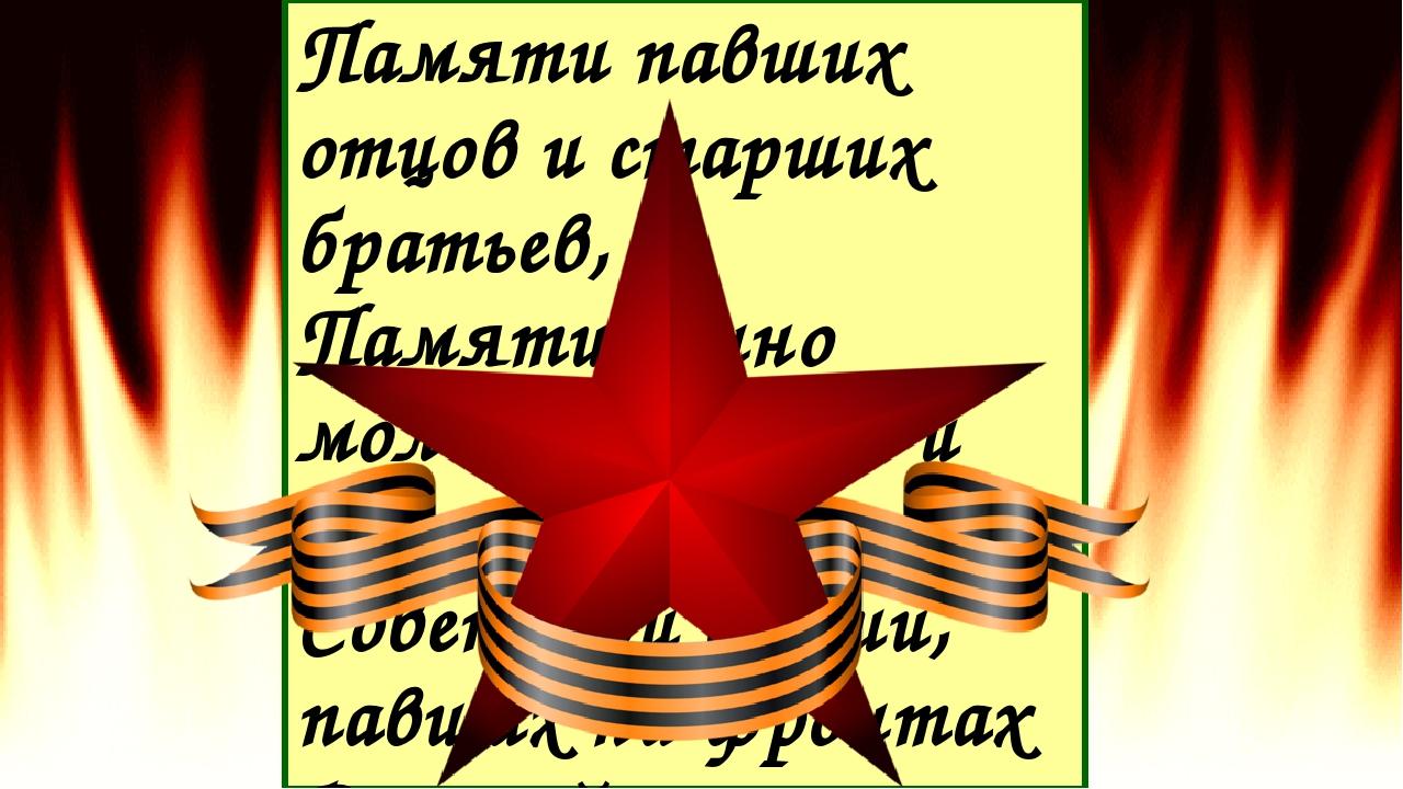 Памяти павших отцов и старших братьев, Памяти вечно молодых солдат и офицеров...