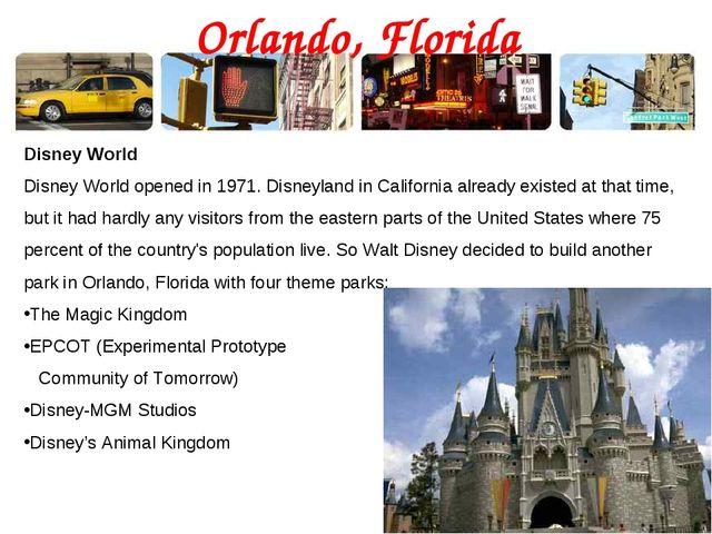Orlando, Florida Disney World Disney World opened in 1971. Disneyland in Cali...
