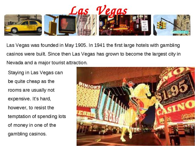 Las Vegas Las Vegas was founded in May 1905. In 1941 the first large hotels w...