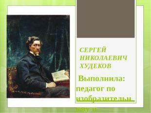 СЕРГЕЙ НИКОЛАЕВИЧ ХУДЕКОВ Выполнила: педагог по изобразительному и музыкально