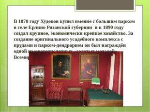 В 1870 году Худеков купил имение с большим парком в селе Ерлино Рязанской гу