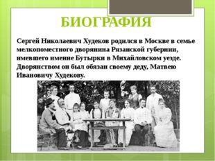 БИОГРАФИЯ Сергей Николаевич Худеков родился в Москве в семье мелкопоместного