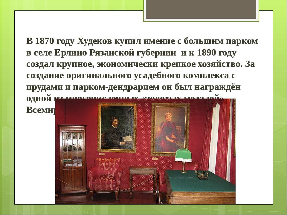 В 1870 году Худеков купил имение с большим парком в селе Ерлино Рязанской гу...