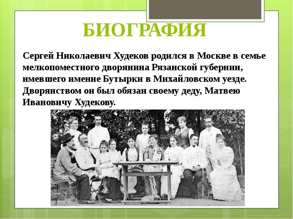 БИОГРАФИЯ Сергей Николаевич Худеков родился в Москве в семье мелкопоместного...