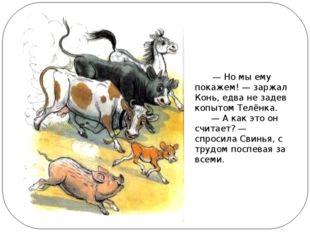 —Но мы ему покажем!— заржал Конь, едва не задев копытом Телёнка.