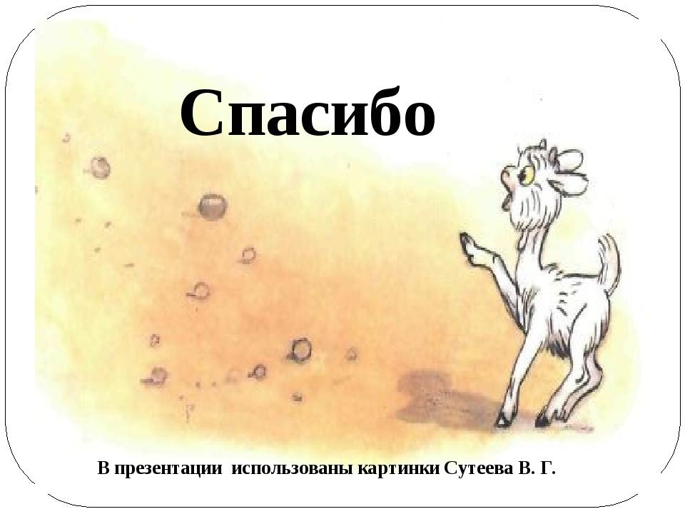 Спасибо В презентации использованы картинки Сутеева В. Г.