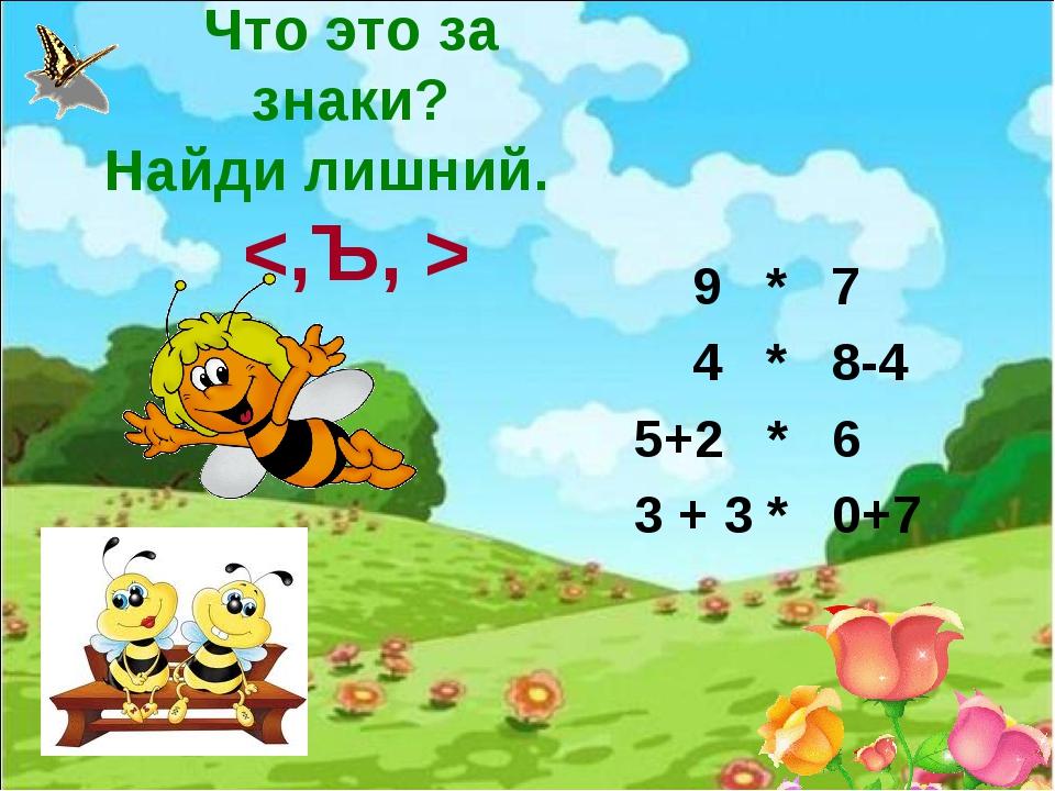 Что это за знаки? Найди лишний.  9 * 7 4 * 8-4 5+2 * 6 3 + 3 * 0+7