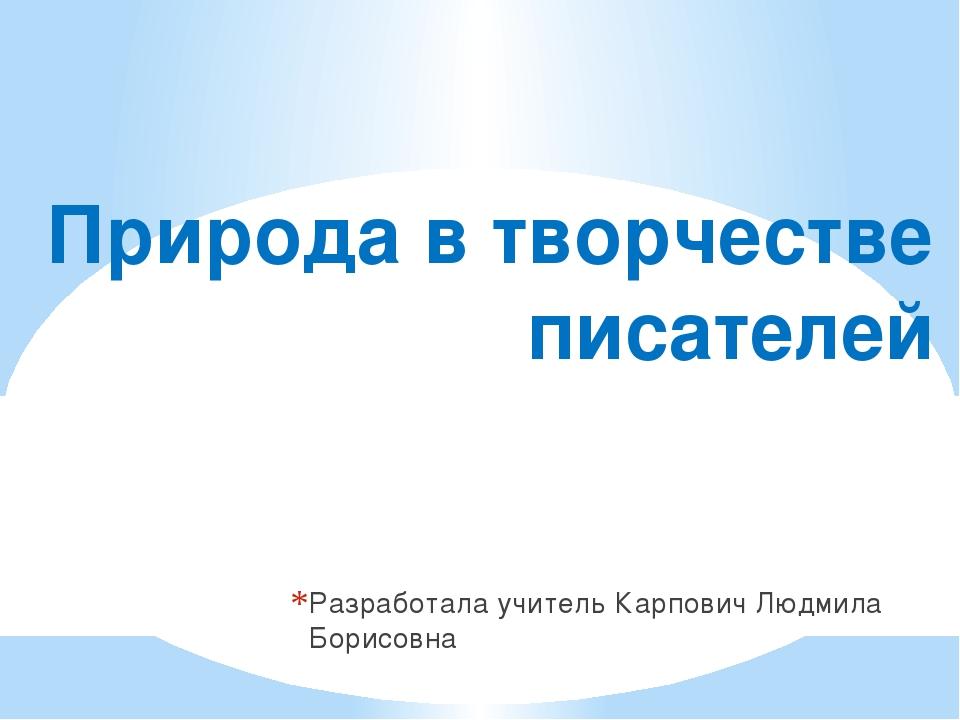 Природа в творчестве писателей Разработала учитель Карпович Людмила Борисовна