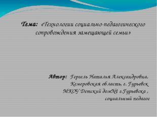 Тема: «Технологии социально-педагогического сопровождения замещающей семьи»