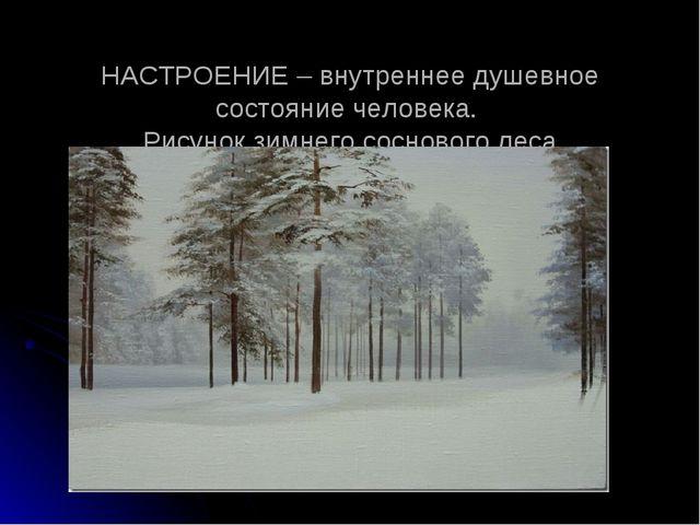 НАСТРОЕНИЕ – внутреннее душевное состояние человека. Рисунок зимнего сосново...