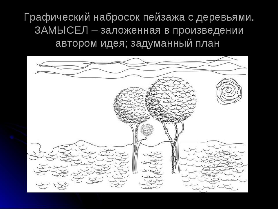 Графический набросок пейзажа с деревьями. ЗАМЫСЕЛ – заложенная в произведении...