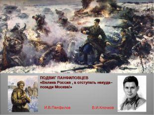 ПОДВИГ ПАНФИЛОВЦЕВ «Велика Россия , а отступать некуда– позади Москва!» В.И.К