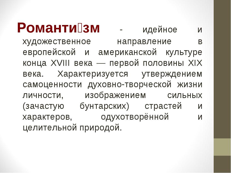 Романти́зм - идейное и художественное направление в европейской и американск...
