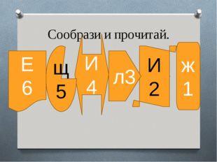 Сообрази и прочитай. ж1 И 2 л3 И 4 щ5 Е 6