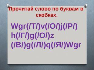 Прочитай слово по буквам в скобках. Wgr(/Т/)v(/О/)j(/Р/) h(/Г/)g(/О/)z (/В/)