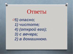 Ответы 5) опасно; 1) чистоте; 4) (открой его); 3) с вечера; 2) в домашнюю.