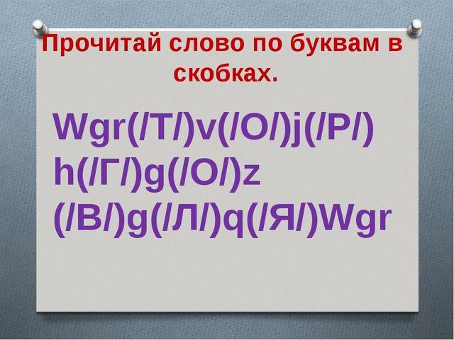 Прочитай слово по буквам в скобках. Wgr(/Т/)v(/О/)j(/Р/) h(/Г/)g(/О/)z (/В/)...