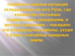Наиболее тяжёлая ситуация складывалась на юге Руси, где княжества постоянно п