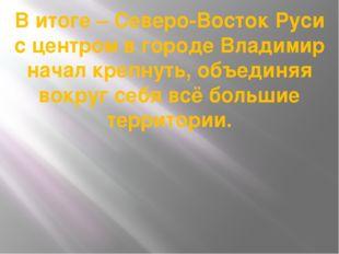 В итоге – Северо-Восток Руси с центром в городе Владимир начал крепнуть, объе