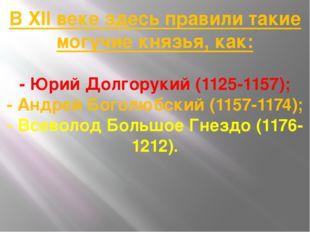 В XII веке здесь правили такие могучие князья, как: - Юрий Долгорукий (1125-1