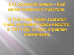 Его основной целью – был захват киевского престола. В 1155 году Юрий захватил