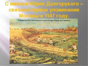 С именем Юрия Долгорукого – связано первое упоминание Москвы в 1147 году.