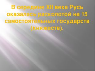 В середине XII века Русь оказалась расколотой на 15 самостоятельных государст