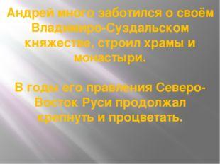 Андрей много заботился о своём Владимиро-Суздальском княжестве, строил храмы