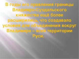 В годы его правления границы Владимро-Суздальского княжества ещё более расшир