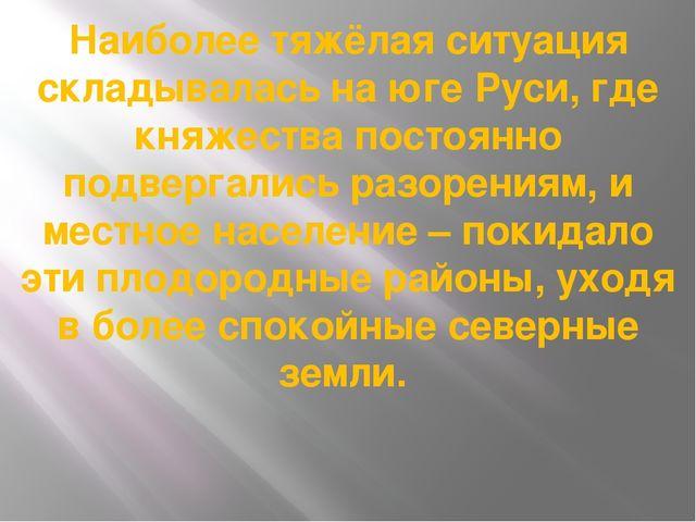Наиболее тяжёлая ситуация складывалась на юге Руси, где княжества постоянно п...
