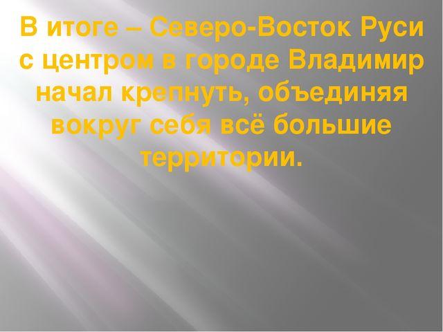 В итоге – Северо-Восток Руси с центром в городе Владимир начал крепнуть, объе...