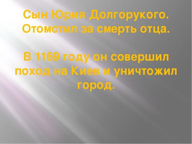 Сын Юрия Долгорукого. Отомстил за смерть отца. В 1169 году он совершил поход...