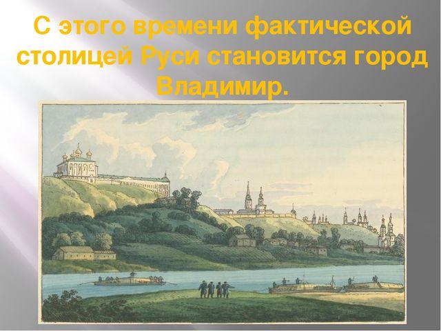 С этого времени фактической столицей Руси становится город Владимир.
