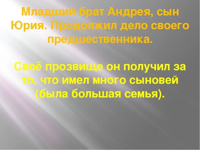 Младший брат Андрея, сын Юрия. Продолжил дело своего предшественника. Своё пр...