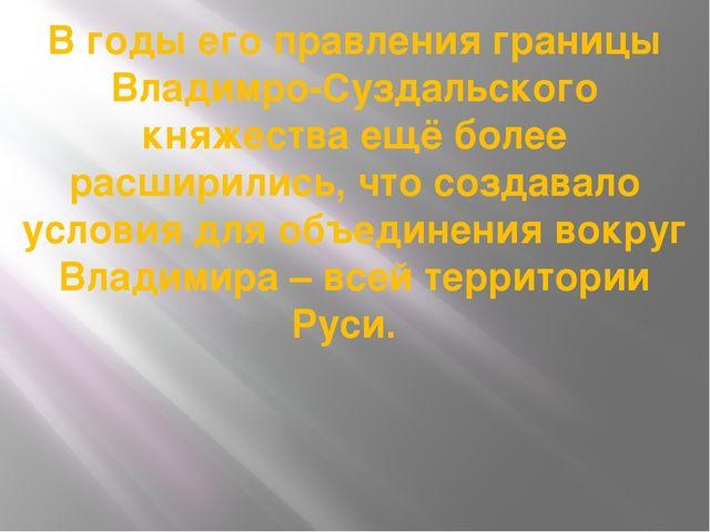В годы его правления границы Владимро-Суздальского княжества ещё более расшир...