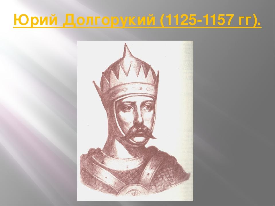 Юрий Долгорукий (1125-1157 гг).