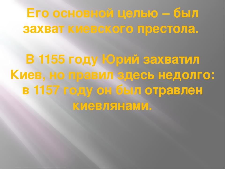 Его основной целью – был захват киевского престола. В 1155 году Юрий захватил...