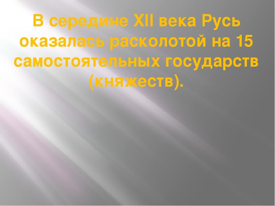 В середине XII века Русь оказалась расколотой на 15 самостоятельных государст...
