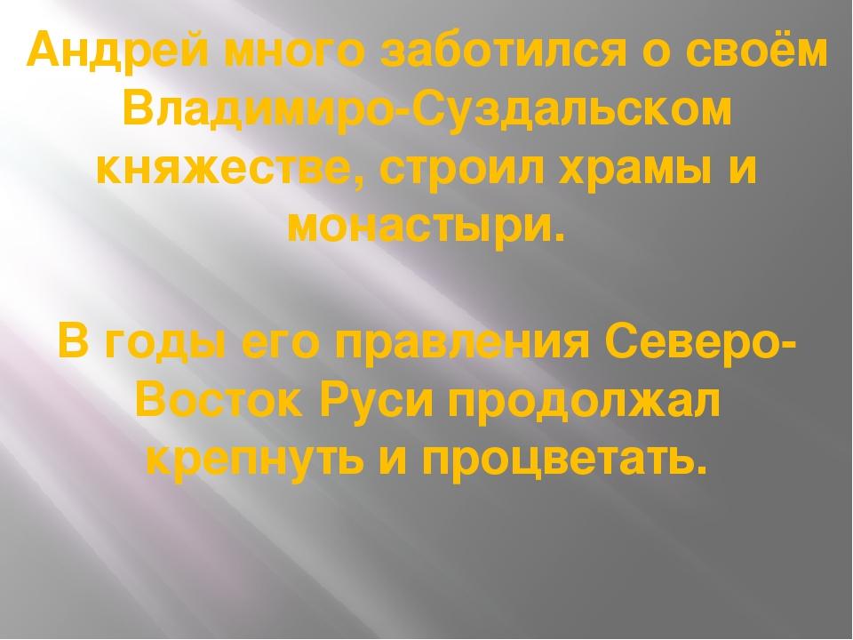 Андрей много заботился о своём Владимиро-Суздальском княжестве, строил храмы...