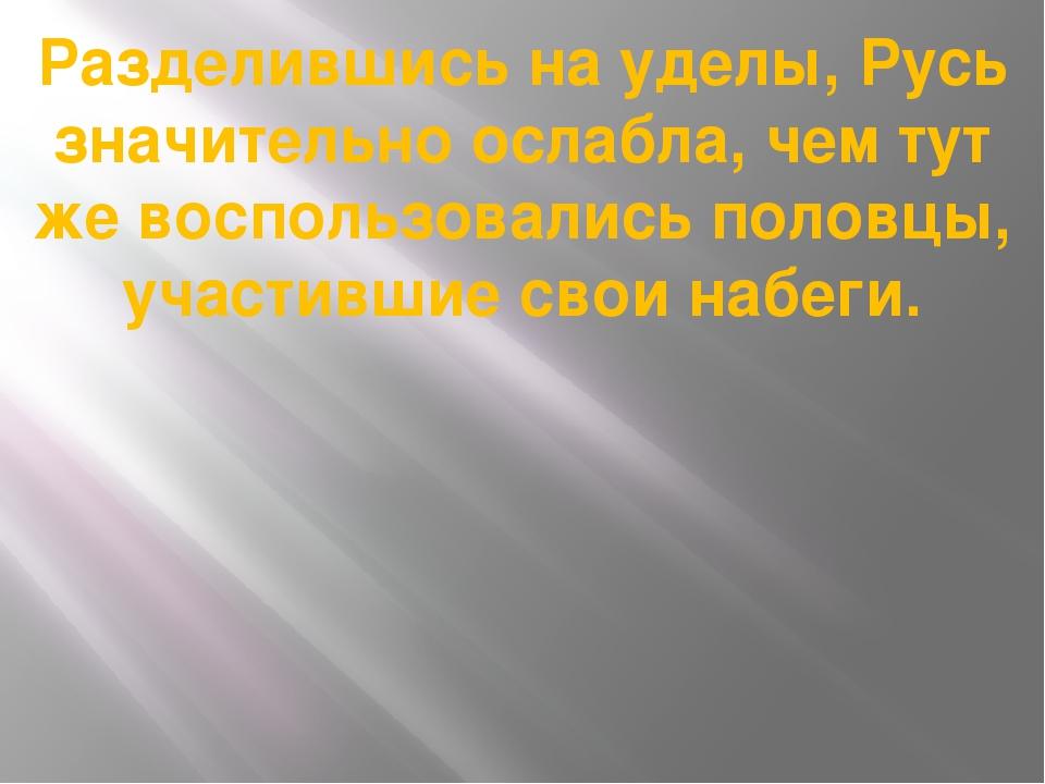 Разделившись на уделы, Русь значительно ослабла, чем тут же воспользовались п...