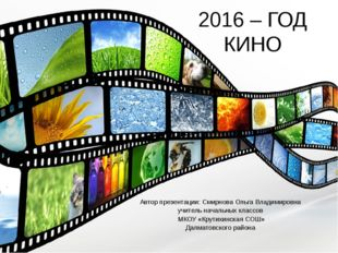 2016 – ГОД КИНО Автор презентации: Смирнова Ольга Владимировна учитель началь