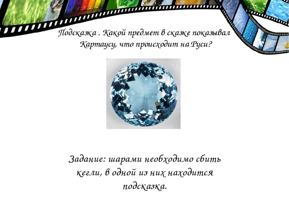 Подсказка . Какой предмет в сказке показывал Картаусу, что происходит на Руси...