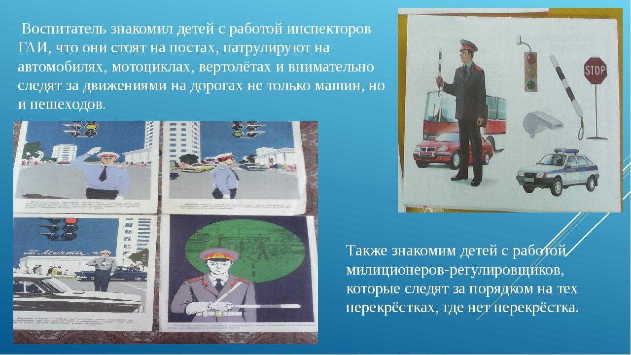 Воспитатель знакомил детей с работой инспекторов ГАИ, что они стоят на поста...