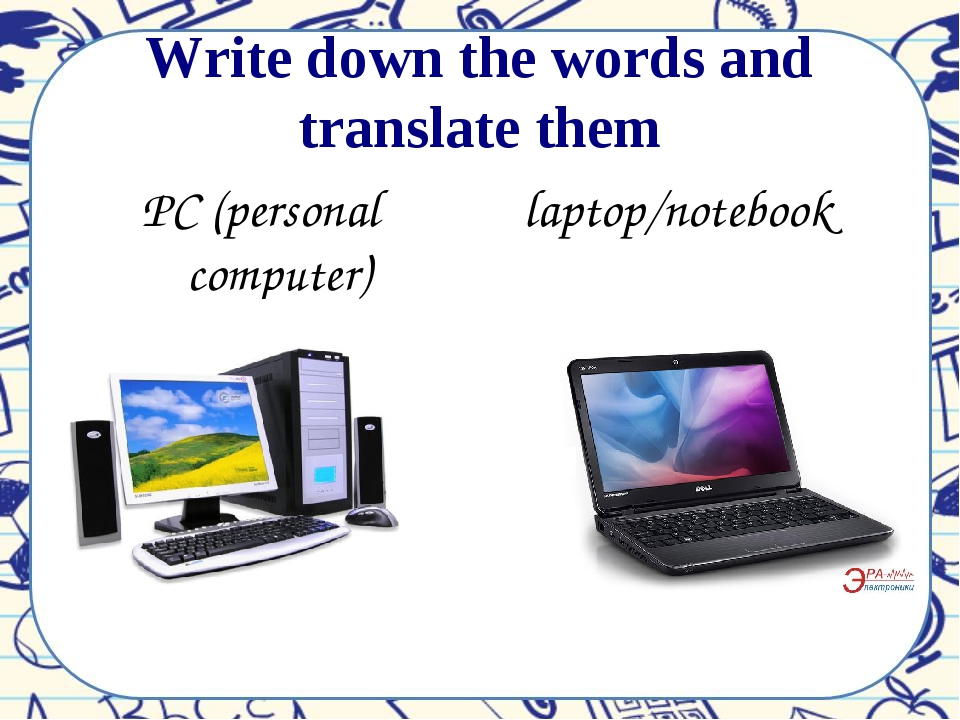Write down the words and translate them PC (personal computer) laptop/notebook