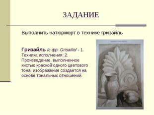 ЗАДАНИЕ Выполнить натюрморт в технике гризайль Гризайль /с фр. Grisaille/ - 1