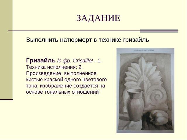 ЗАДАНИЕ Выполнить натюрморт в технике гризайль Гризайль /с фр. Grisaille/ - 1...