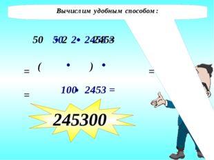 Вычислим удобным способом: 50 2 = 2453 ( ) = = 245300 50 2 2453 = 100 2453 =