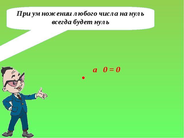 При умножении любого числа на нуль всегда будет нуль a 0 = 0